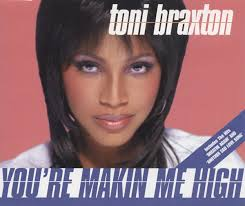 You´re Makin´Me High – Toni Braxton